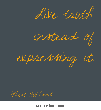 Live truth instead of expressing it. Elbert Hubbard top life quotes