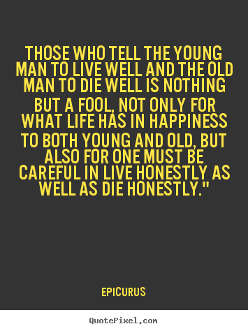 Those who tell the young man to live well.. Epicurus best life sayings