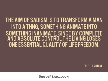 Life quotes - The aim of sadism is to transform a man into a thng,..