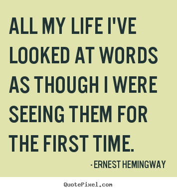 Ernest Hemingway picture quotes - All my life i've looked at words as though i were seeing them for the.. - Life sayings
