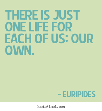 Sayings about life - There is just one life for each of us: our own.