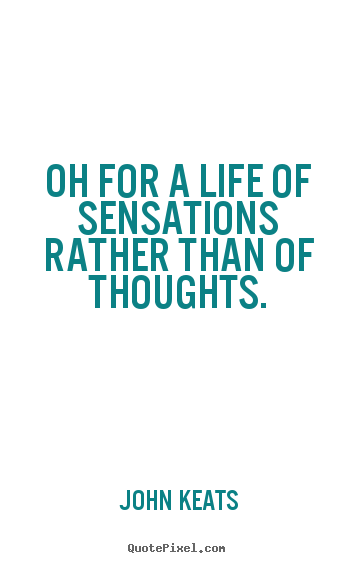 How to make picture quotes about life - Oh for a life of sensations rather than of thoughts.