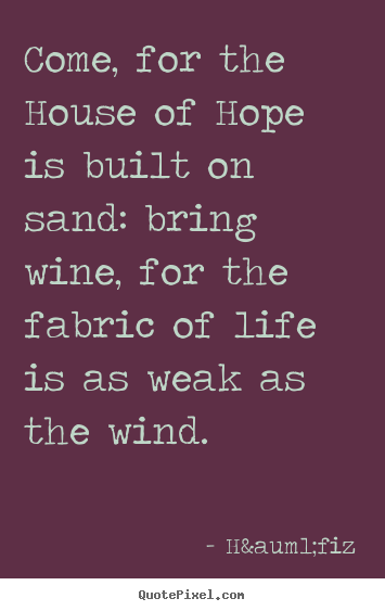 Make custom picture quotes about life - Come, for the house of hope is built on sand: bring wine,..