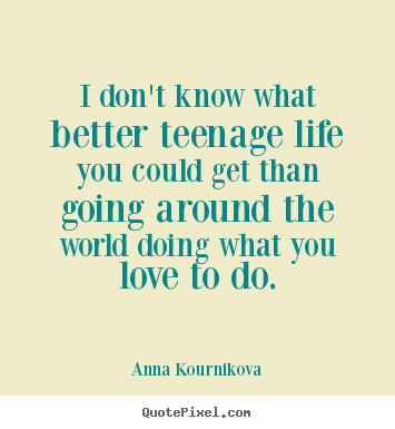 I don't know what better teenage life you could get than going around.. Anna Kournikova top life quote