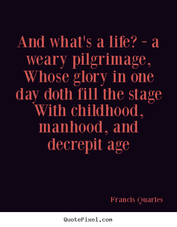 Life quotes - And what's a life? - a weary pilgrimage, whose..