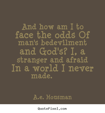 Life quotes - And how am i to face the odds of man's bedevilment and god's? i, a stranger..
