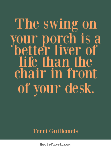 Life quotes - The swing on your porch is a better liver of life than..