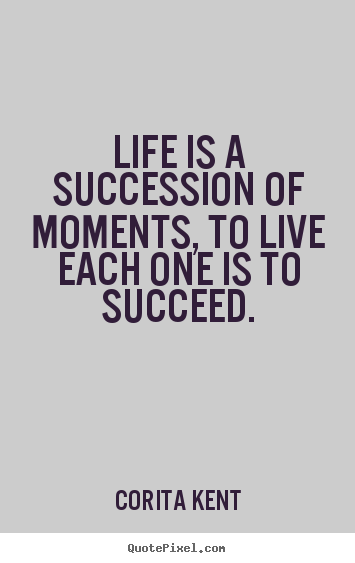 Design custom picture quotes about life - Life is a succession of moments, to live each one is to succeed.