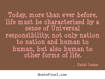 Today, more than ever before, life must be characterized by a sense of.. Dalai Lama greatest life quotes