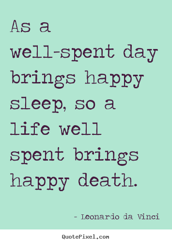 Life quote - As a well-spent day brings happy sleep, so a life well..