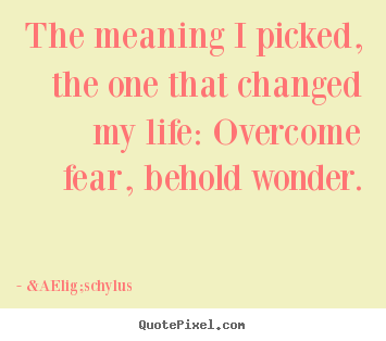 The meaning i picked, the one that changed my life: overcome.. Æschylus greatest life sayings