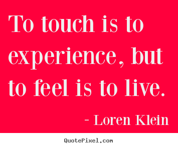 Life quote - To touch is to experience, but to feel is to live.