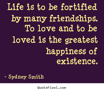 Life is to be fortified by many friendships. to love and to be loved.. Sydney Smith famous life quote