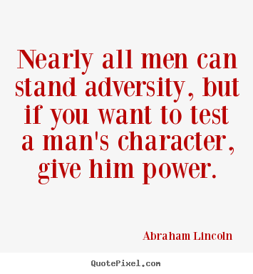 Nearly all men can stand adversity, but if you want.. Abraham Lincoln best life quotes