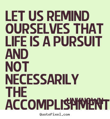 Make personalized image quotes about life - Let us remind ourselves that life is a pursuit and not necessarily..