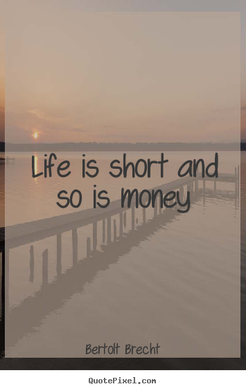 Life is short and so is money Bertolt Brecht famous life quote