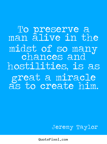 How to design photo quote about life - To preserve a man alive in the midst of so many chances..