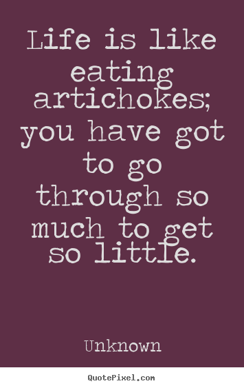 Quotes about life - Life is like eating artichokes; you have got to go..