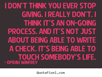 Create custom picture quotes about life - I don't think you ever stop giving. i really don't. i think it's an on-going..