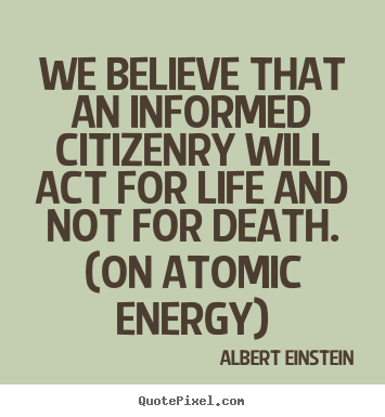 Quotes about life - We believe that an informed citizenry will act for life..