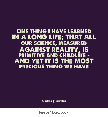 One thing i have learned in a long life: that all our.. Albert Einstein famous life quotes