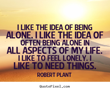 Life quote - I like the idea of being alone. i like the idea of often being..