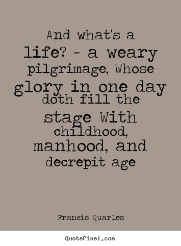 Quote about life - And what's a life? - a weary pilgrimage, whose glory in one day..