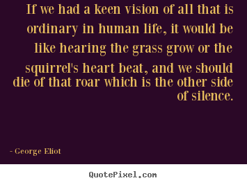 Life quotes - If we had a keen vision of all that is ordinary in human..