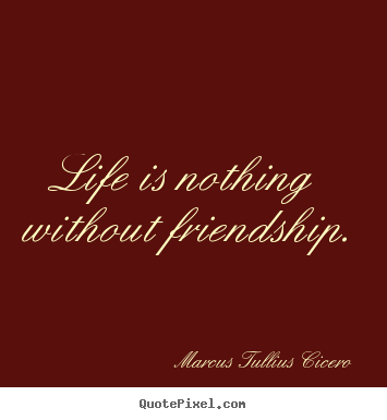 Quotes about life - Life is nothing without friendship.
