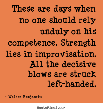 Create graphic picture quotes about life - These are days when no one should rely unduly on his competence...