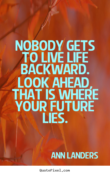 Life quotes - Nobody gets to live life backward. look ahead, that..