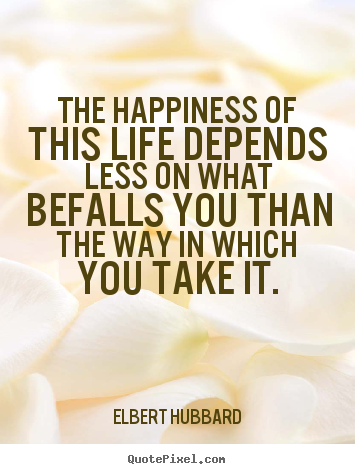 Life quotes - The happiness of this life depends less on what befalls you than..