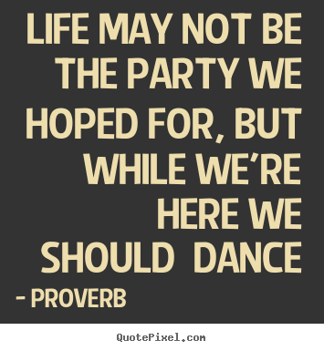 Quotes about life - Life may not be the party we hoped for, but..