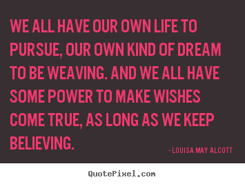 Life quotes - We all have our own life to pursue, our own kind of dream to be..