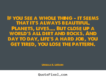 Life quote - If you see a whole thing - it seems that it's always beautiful. planets,..