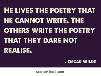 Oscar Wilde picture quote - He lives the poetry that he cannot write. the.. - Life quote