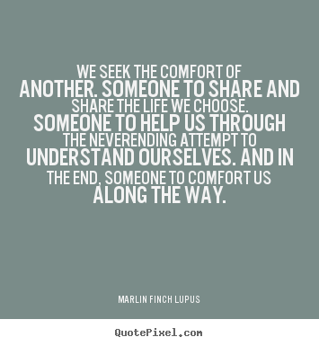 We seek the comfort of another. someone to share and share the life.. Marlin Finch Lupus best life quotes