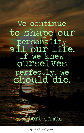 Design your own picture quotes about life - We continue to shape our personality all our life. if we knew ourselves..
