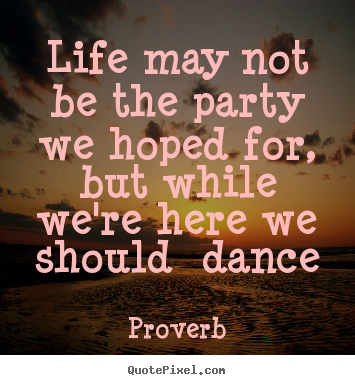 Customize picture quote about life - Life may not be the party we hoped for, but..
