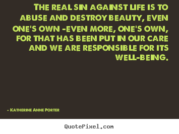 The real sin against life is to abuse and.. Katherine Anne Porter top life quotes