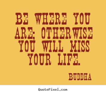 Buddha poster quotes - Be where you are; otherwise you will miss.. - Life quotes