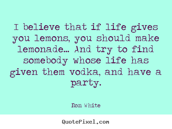 I believe that if life gives you lemons, you should.. Ron White great life quotes