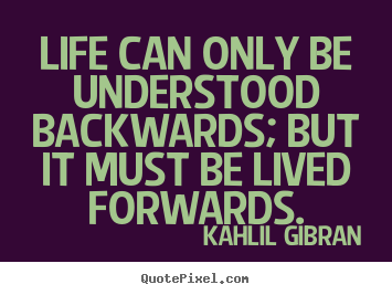 Life can only be understood backwards; but it.. Kahlil Gibran good life quotes