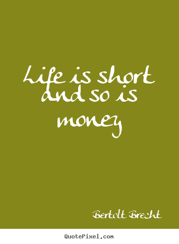 Life quotes - Life is short and so is money