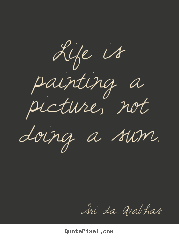 Create graphic picture quotes about life - Life is painting a picture, not doing a sum.