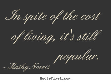 In spite of the cost of living, it's still popular. Kathy Norris good life quotes
