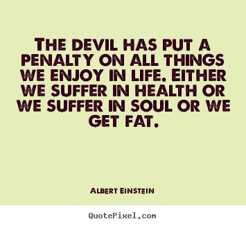 Quotes about life - The devil has put a penalty on all things we enjoy..