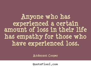 Design custom picture quotes about life - Anyone who has experienced a certain amount of loss in..