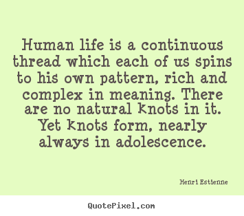 Henri Estienne poster quote - Human life is a continuous thread which each.. - Life quotes