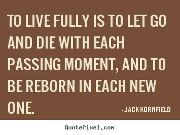 Jack Kornfield pictures sayings - To live fully is to let go and die with each passing moment,.. - Life quote